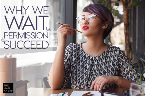 WHY WE WAIT FOR PERMISSION TO SUCCEED